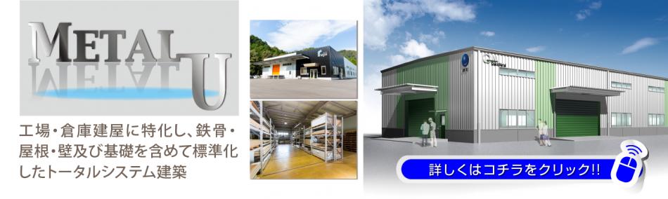 メタルU工場・倉庫建屋に特化し、鉄骨・ 屋根・壁及び基礎を含めて標準化 したトータルシステム建築